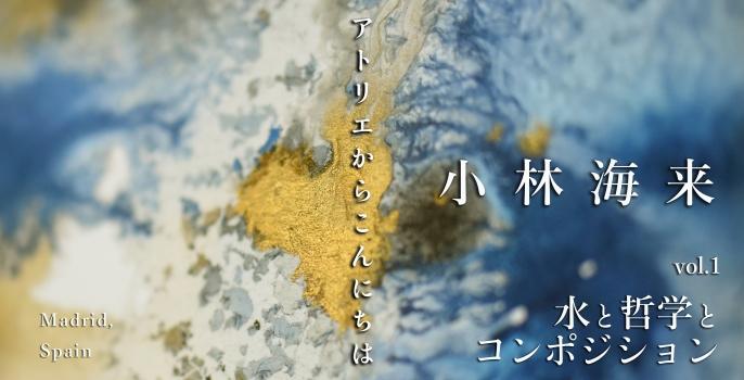 """小林 海来  vol.1 """"水と哲学とコンポジション"""""""